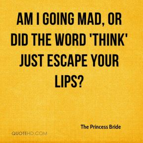 The Princess Bride  - Am I going mad, or did the word 'think' just escape your lips?