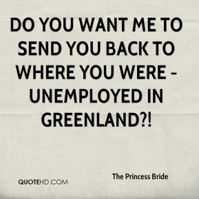 Do you want me to send you back to where you were - unemployed in Greenland?!