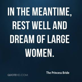 The Princess Bride  - In the meantime, rest well and dream of large women.