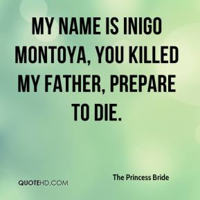 The Princess Bride  - My name is Inigo Montoya, you killed my father, prepare to die.