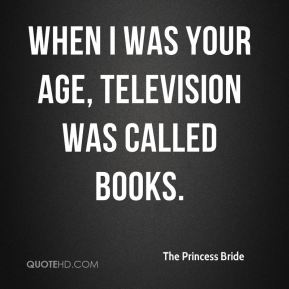 When I was your age, television was called books.