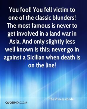 The Princess Bride  - You fool! You fell victim to one of the classic blunders! The most famous is never to get involved in a land war in Asia. And only slightly less well known is this: never go in against a Sicilian when death is on the line!