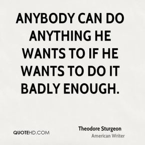 Anybody can do anything he wants to if he wants to do it badly enough.