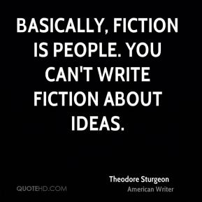 Basically, fiction is people. You can't write fiction about ideas.