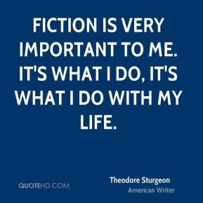 Fiction is very important to me. It's what I do, it's what I do with my life.