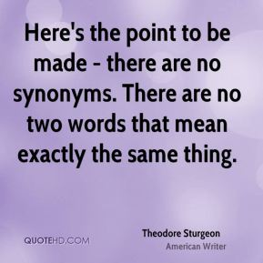 Here's the point to be made - there are no synonyms. There are no two words that mean exactly the same thing.