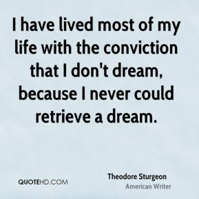 Theodore Sturgeon - I have lived most of my life with the conviction that I don't dream, because I never could retrieve a dream.