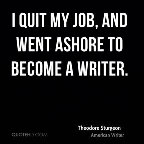 I quit my job, and went ashore to become a writer.