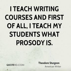 I teach writing courses and first of all, I teach my students what prosody is.