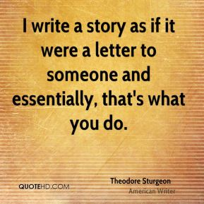 I write a story as if it were a letter to someone and essentially, that's what you do.