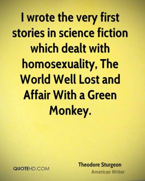 I wrote the very first stories in science fiction which dealt with homosexuality, The World Well Lost and Affair With a Green Monkey.