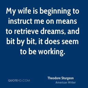 Theodore Sturgeon - My wife is beginning to instruct me on means to retrieve dreams, and bit by bit, it does seem to be working.