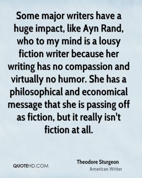 Some major writers have a huge impact, like Ayn Rand, who to my mind is a lousy fiction writer because her writing has no compassion and virtually no humor. She has a philosophical and economical message that she is passing off as fiction, but it really isn't fiction at all.