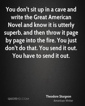 You don't sit up in a cave and write the Great American Novel and know it is utterly superb, and then throw it page by page into the fire. You just don't do that. You send it out. You have to send it out.