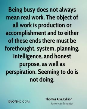 Thomas Alva Edison  - Being busy does not always mean real work. The object of all work is production or accomplishment and to either of these ends there must be forethought, system, planning, intelligence, and honest purpose, as well as perspiration. Seeming to do is not doing.