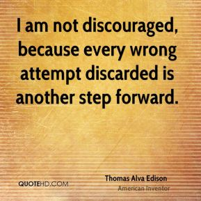I am not discouraged, because every wrong attempt discarded is another step forward.