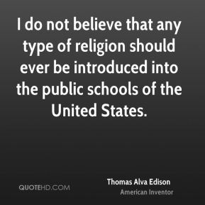 Thomas Alva Edison  - I do not believe that any type of religion should ever be introduced into the public schools of the United States.