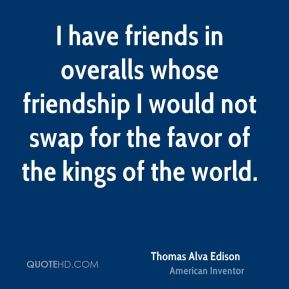 Thomas Alva Edison  - I have friends in overalls whose friendship I would not swap for the favor of the kings of the world.