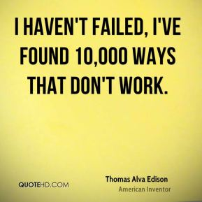I haven't failed, I've found 10,000 ways that don't work.