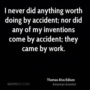 Thomas Alva Edison  - I never did anything worth doing by accident; nor did any of my inventions come by accident; they came by work.