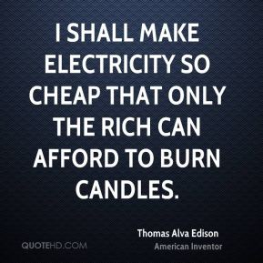I shall make electricity so cheap that only the rich can afford to burn candles.