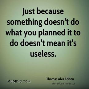 Thomas Alva Edison  - Just because something doesn't do what you planned it to do doesn't mean it's useless.