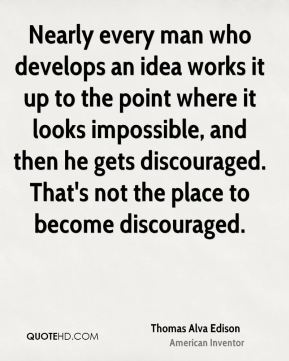 Thomas Alva Edison  - Nearly every man who develops an idea works it up to the point where it looks impossible, and then he gets discouraged. That's not the place to become discouraged.
