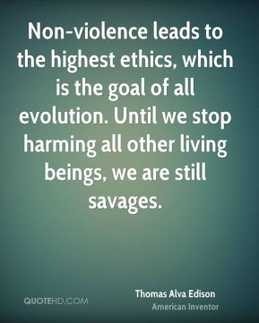 Non-violence leads to the highest ethics, which is the goal of all evolution. Until we stop harming all other living beings, we are still savages.