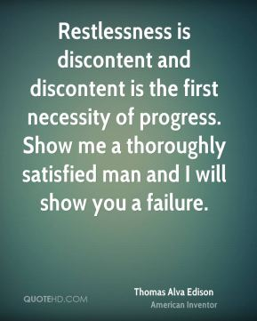 Restlessness is discontent and discontent is the first necessity of progress. Show me a thoroughly satisfied man and I will show you a failure.
