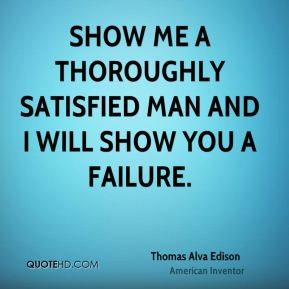 Thomas Alva Edison  - Show me a thoroughly satisfied man and I will show you a failure.