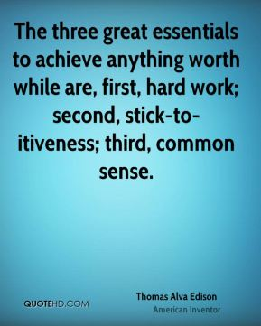 The three great essentials to achieve anything worth while are, first, hard work; second, stick-to-itiveness; third, common sense.