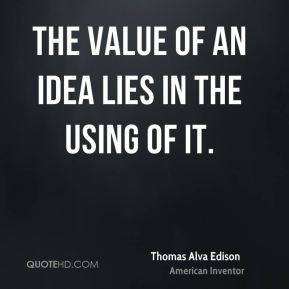Thomas Alva Edison  - The value of an idea lies in the using of it.