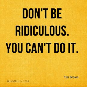 Don't be ridiculous. You can't do it.