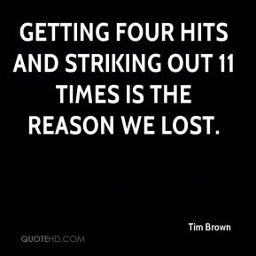 Getting four hits and striking out 11 times is the reason we lost.