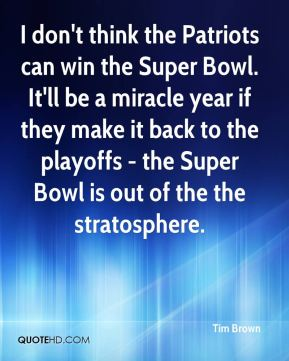 I don't think the Patriots can win the Super Bowl. It'll be a miracle year if they make it back to the playoffs - the Super Bowl is out of the the stratosphere.