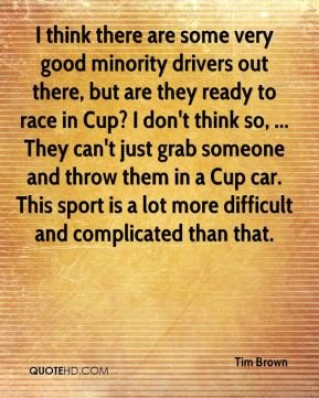 I think there are some very good minority drivers out there, but are they ready to race in Cup? I don't think so, ... They can't just grab someone and throw them in a Cup car. This sport is a lot more difficult and complicated than that.