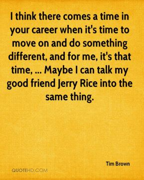 I think there comes a time in your career when it's time to move on and do something different, and for me, it's that time, ... Maybe I can talk my good friend Jerry Rice into the same thing.