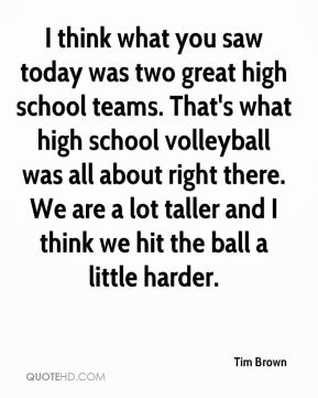 I think what you saw today was two great high school teams. That's what high school volleyball was all about right there. We are a lot taller and I think we hit the ball a little harder.