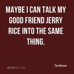 Tim Brown  - Maybe I can talk my good friend Jerry Rice into the same thing.