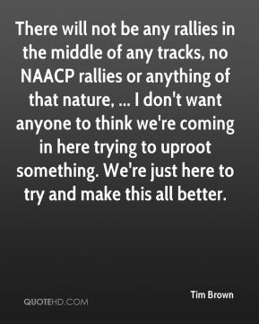 There will not be any rallies in the middle of any tracks, no NAACP rallies or anything of that nature, ... I don't want anyone to think we're coming in here trying to uproot something. We're just here to try and make this all better.