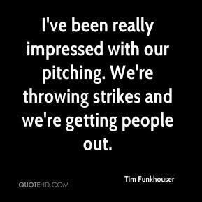 Tim Funkhouser  - I've been really impressed with our pitching. We're throwing strikes and we're getting people out.
