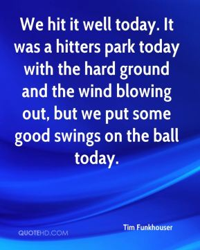 Tim Funkhouser  - We hit it well today. It was a hitters park today with the hard ground and the wind blowing out, but we put some good swings on the ball today.