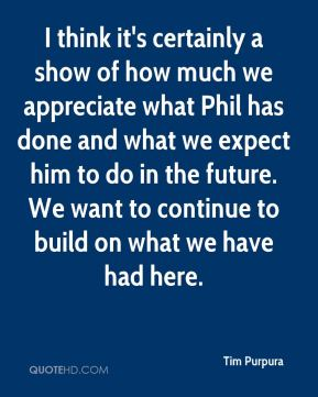 I think it's certainly a show of how much we appreciate what Phil has done and what we expect him to do in the future. We want to continue to build on what we have had here.