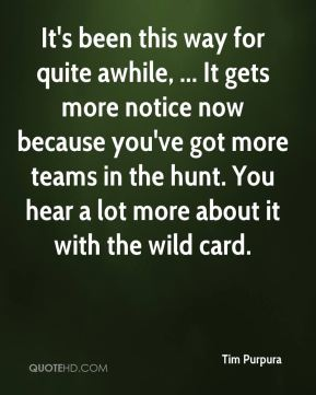 Tim Purpura  - It's been this way for quite awhile, ... It gets more notice now because you've got more teams in the hunt. You hear a lot more about it with the wild card.