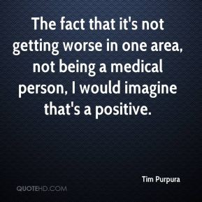 Tim Purpura  - The fact that it's not getting worse in one area, not being a medical person, I would imagine that's a positive.