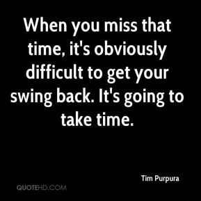 When you miss that time, it's obviously difficult to get your swing back. It's going to take time.