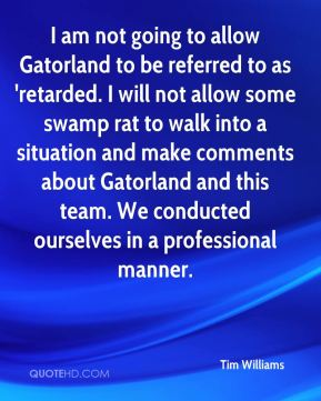 Tim Williams  - I am not going to allow Gatorland to be referred to as 'retarded. I will not allow some swamp rat to walk into a situation and make comments about Gatorland and this team. We conducted ourselves in a professional manner.