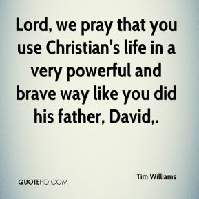 Tim Williams  - Lord, we pray that you use Christian's life in a very powerful and brave way like you did his father, David.