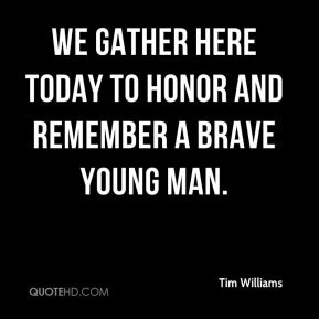 Tim Williams  - We gather here today to honor and remember a brave young man.