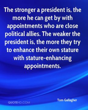 Tom Gallagher  - The stronger a president is, the more he can get by with appointments who are close political allies. The weaker the president is, the more they try to enhance their own stature with stature-enhancing appointments.